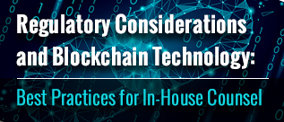 Regulatory Considerations and Blockchain Technology Best Practices for In-House Counsel webinar